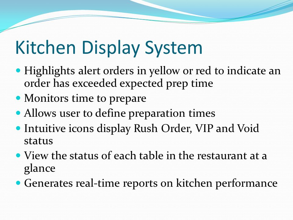 Kitchen Display System Highlights alert orders in yellow or red to indicate an order has exceeded expected prep time Monitors time to prepare Allows user to define preparation times Intuitive icons display Rush Order, VIP and Void status View the status of each table in the restaurant at a glance Generates real-time reports on kitchen performance