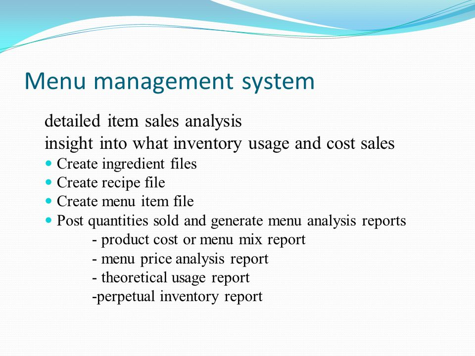 Menu management system detailed item sales analysis insight into what inventory usage and cost sales Create ingredient files Create recipe file Create menu item file Post quantities sold and generate menu analysis reports - product cost or menu mix report - menu price analysis report - theoretical usage report -perpetual inventory report