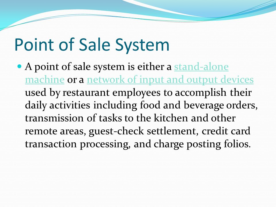 Point of Sale System A point of sale system is either a stand-alone machine or a network of input and output devices used by restaurant employees to accomplish their daily activities including food and beverage orders, transmission of tasks to the kitchen and other remote areas, guest-check settlement, credit card transaction processing, and charge posting folios.
