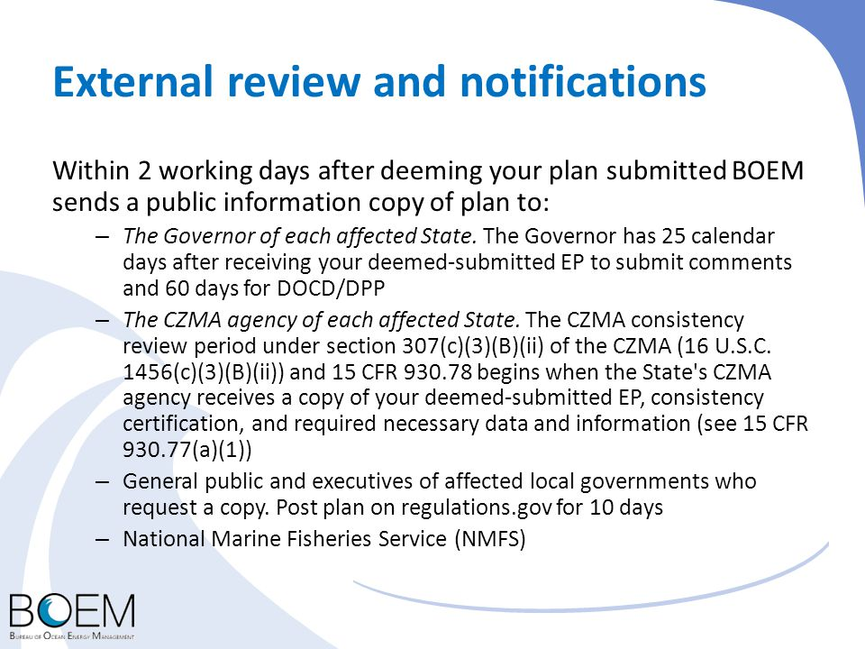 External review and notifications Within 2 working days after deeming your plan submitted BOEM sends a public information copy of plan to: – The Gover