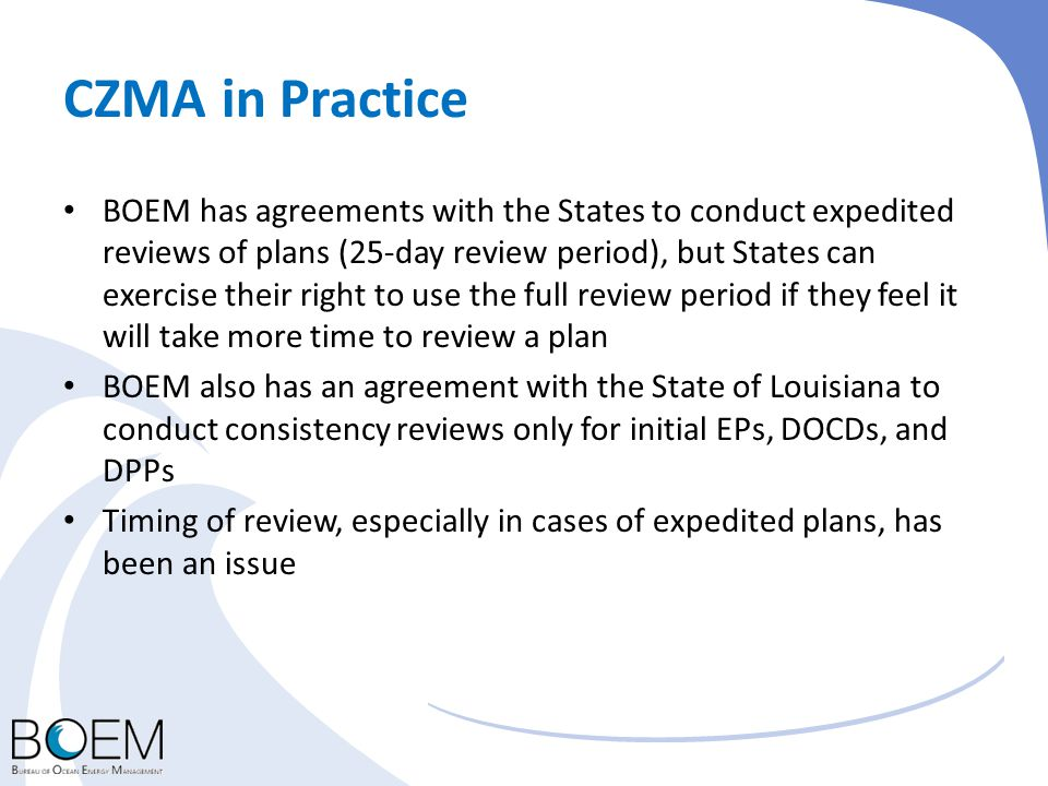 CZMA in Practice BOEM has agreements with the States to conduct expedited reviews of plans (25-day review period), but States can exercise their right