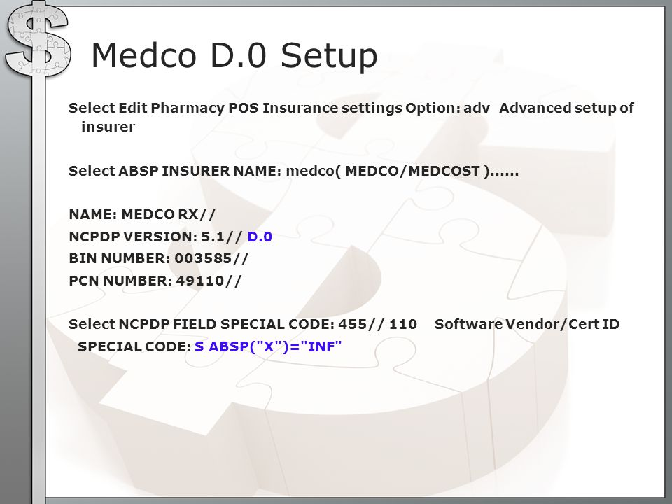 Medco D.0 Setup Select Edit Pharmacy POS Insurance settings Option: adv Advanced setup of insurer Select ABSP INSURER NAME: medco( MEDCO/MEDCOST )....