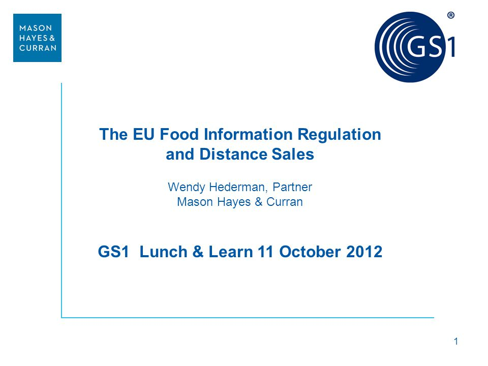 The EU Food Information Regulation and Distance Sales Wendy Hederman, Partner Mason Hayes & Curran GS1 Lunch & Learn 11 October 2012 1