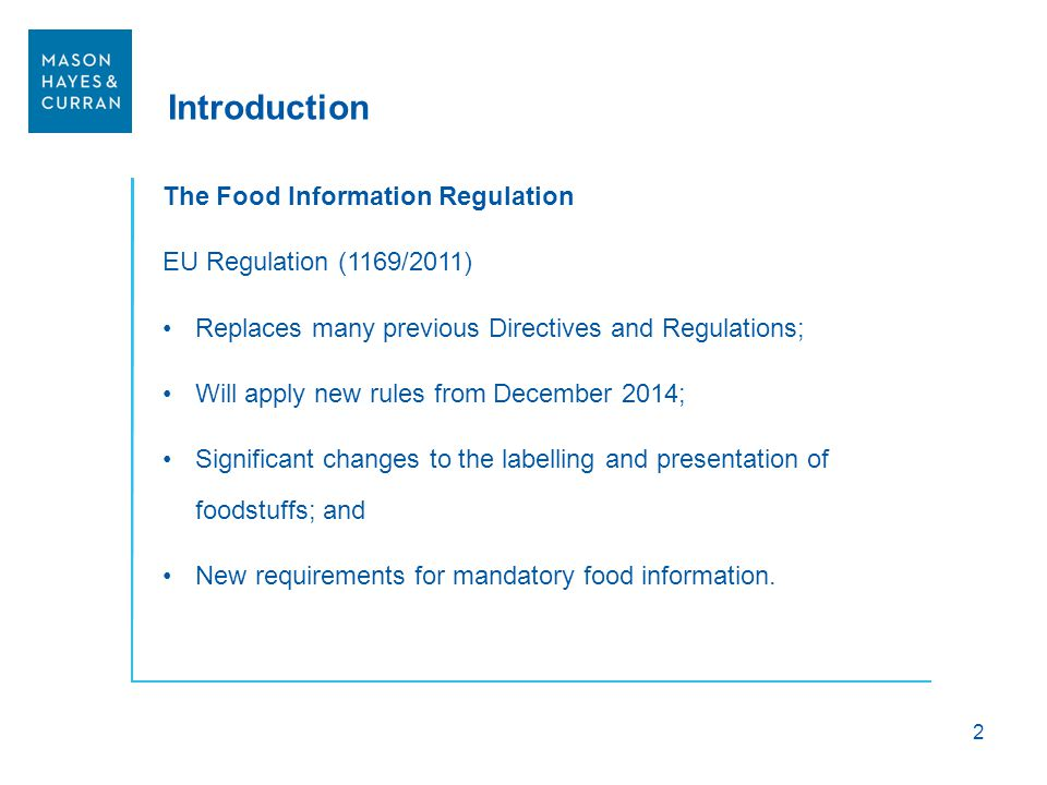 Introduction The Food Information Regulation EU Regulation (1169/2011) Replaces many previous Directives and Regulations; Will apply new rules from De
