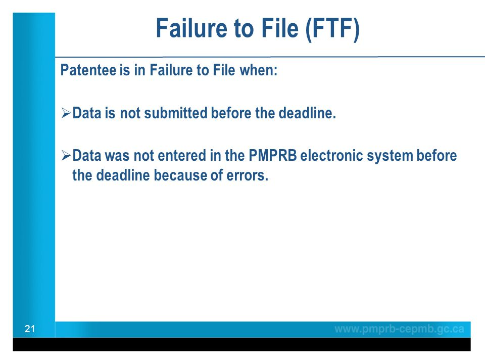 Failure to File (FTF) Patentee is in Failure to File when: Data is not submitted before the deadline. Data was not entered in the PMPRB electronic sys