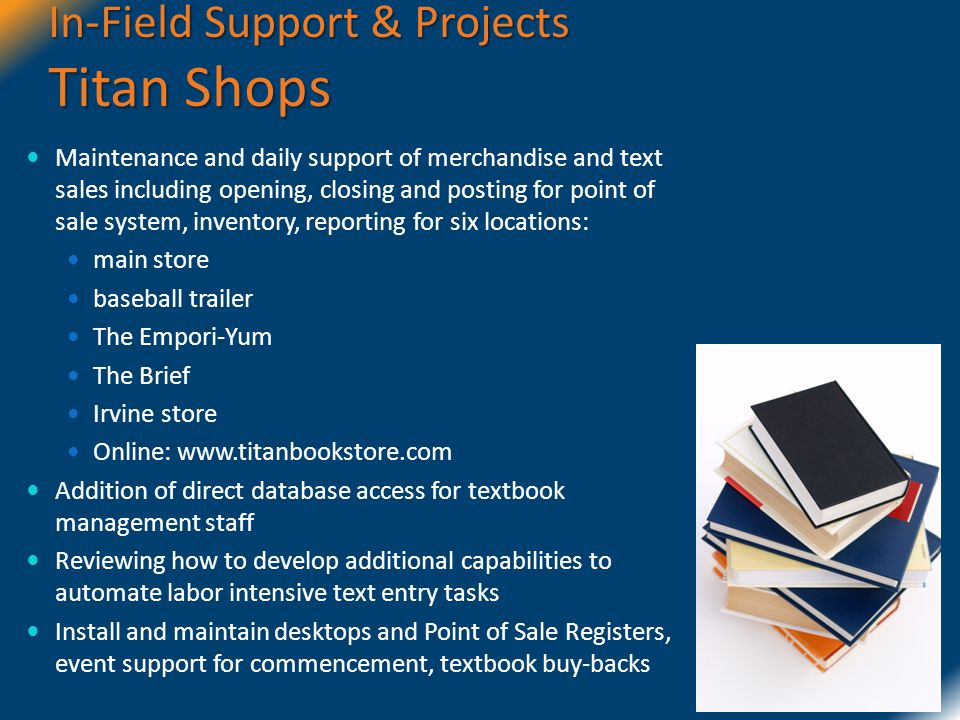 In-Field Support & Projects Titan Shops Maintenance and daily support of merchandise and text sales including opening, closing and posting for point of sale system, inventory, reporting for six locations: main store baseball trailer The Empori-Yum The Brief Irvine store Online: www.titanbookstore.com Addition of direct database access for textbook management staff Reviewing how to develop additional capabilities to automate labor intensive text entry tasks Install and maintain desktops and Point of Sale Registers, event support for commencement, textbook buy-backs