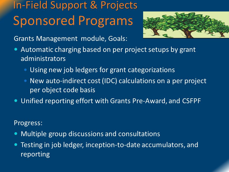 In-Field Support & Projects In-Field Support & Projects Sponsored Programs Grants Management module, Goals: Automatic charging based on per project setups by grant administrators Using new job ledgers for grant categorizations New auto-indirect cost (IDC) calculations on a per project per object code basis Unified reporting effort with Grants Pre-Award, and CSFPF Progress: Multiple group discussions and consultations Testing in job ledger, inception-to-date accumulators, and reporting