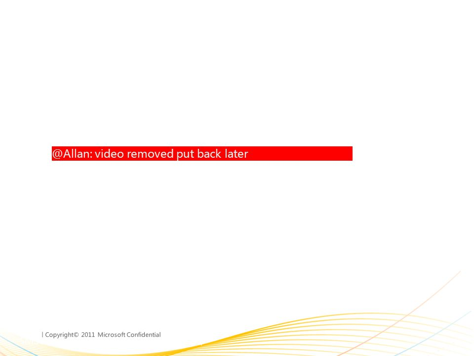 | Copyright© 2011 Microsoft Confidential @Allan: video removed put back later