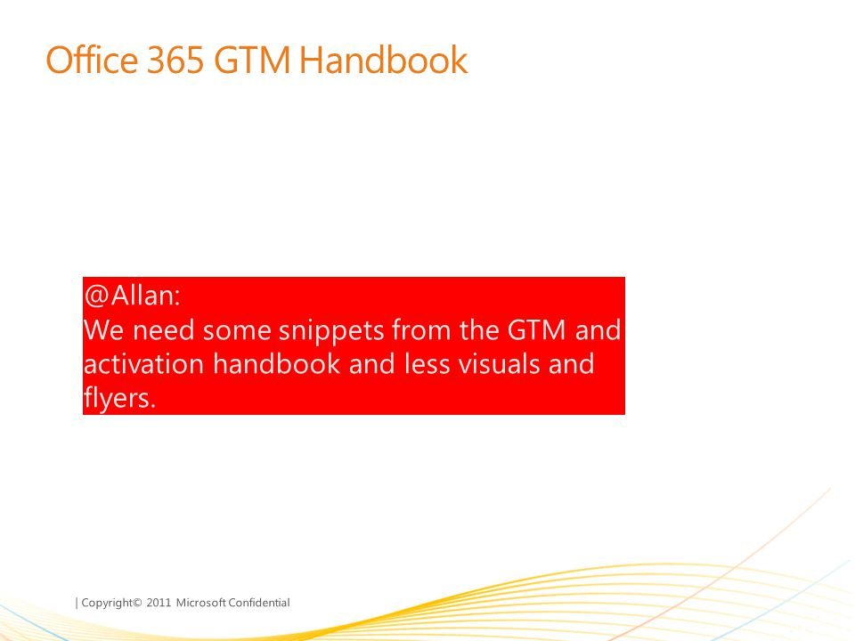 | Copyright© 2011 Microsoft Confidential Office 365 GTM Handbook @Allan: We need some snippets from the GTM and activation handbook and less visuals a