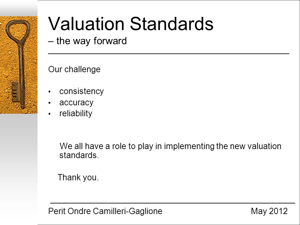 Valuation Standards – the way forward _________________________________________________________________ Our challenge consistency accuracy reliability We all have a role to play in implementing the new valuation standards.