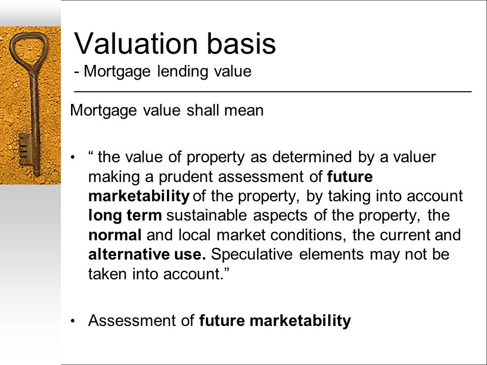 Valuation basis - Mortgage lending value __________________________________________________________________ Mortgage value shall mean the value of property as determined by a valuer making a prudent assessment of future marketability of the property, by taking into account long term sustainable aspects of the property, the normal and local market conditions, the current and alternative use.