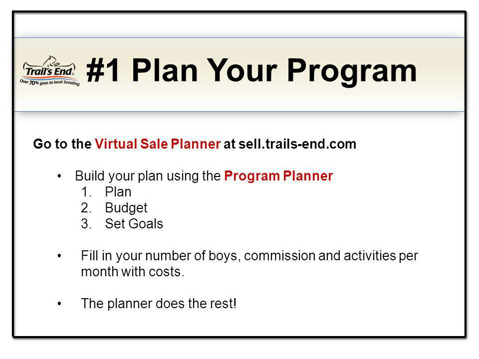 #1 Plan Your Program Go to the Virtual Sale Planner at sell.trails-end.com Build your plan using the Program Planner 1.Plan 2.Budget 3.Set Goals Fill in your number of boys, commission and activities per month with costs.