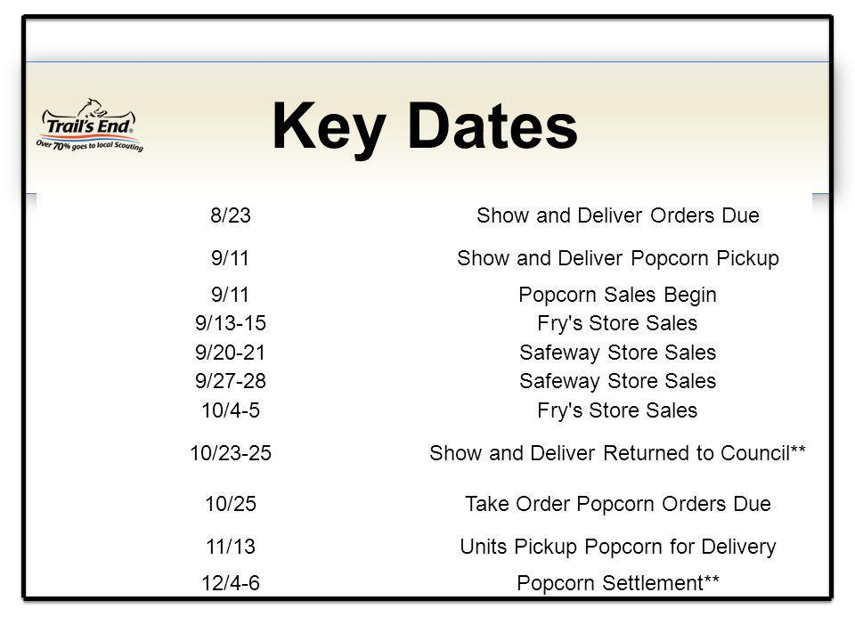 Key Dates 8/23Show and Deliver Orders Due 9/11Show and Deliver Popcorn Pickup 9/11Popcorn Sales Begin 9/13-15Fry s Store Sales 9/20-21Safeway Store Sales 9/27-28Safeway Store Sales 10/4-5Fry s Store Sales 10/23-25Show and Deliver Returned to Council** 10/25Take Order Popcorn Orders Due 11/13Units Pickup Popcorn for Delivery 12/4-6Popcorn Settlement**