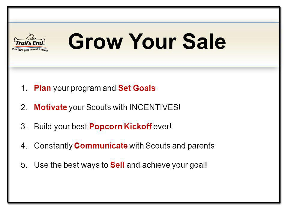 Grow Your Sale 1. Plan your program and Set Goals 2. Motivate your Scouts with INCENTIVES! 3. Build your best Popcorn Kickoff ever! 4. Constantly Comm