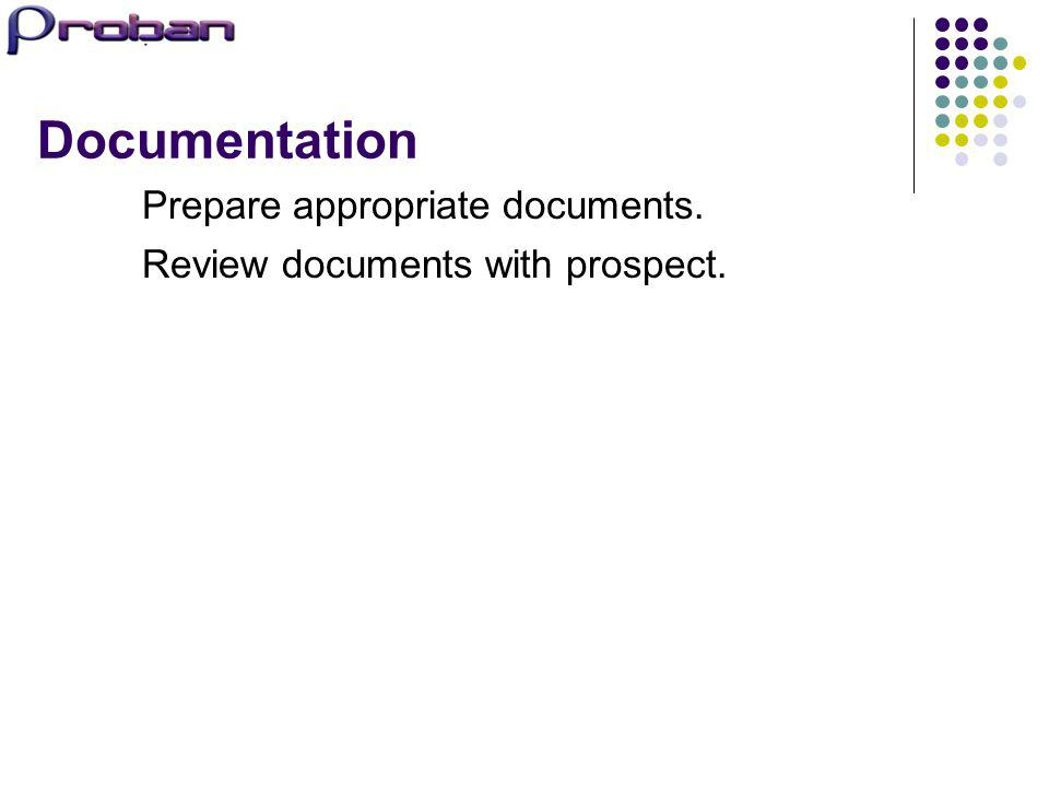 Documentation Prepare appropriate documents. Review documents with prospect.