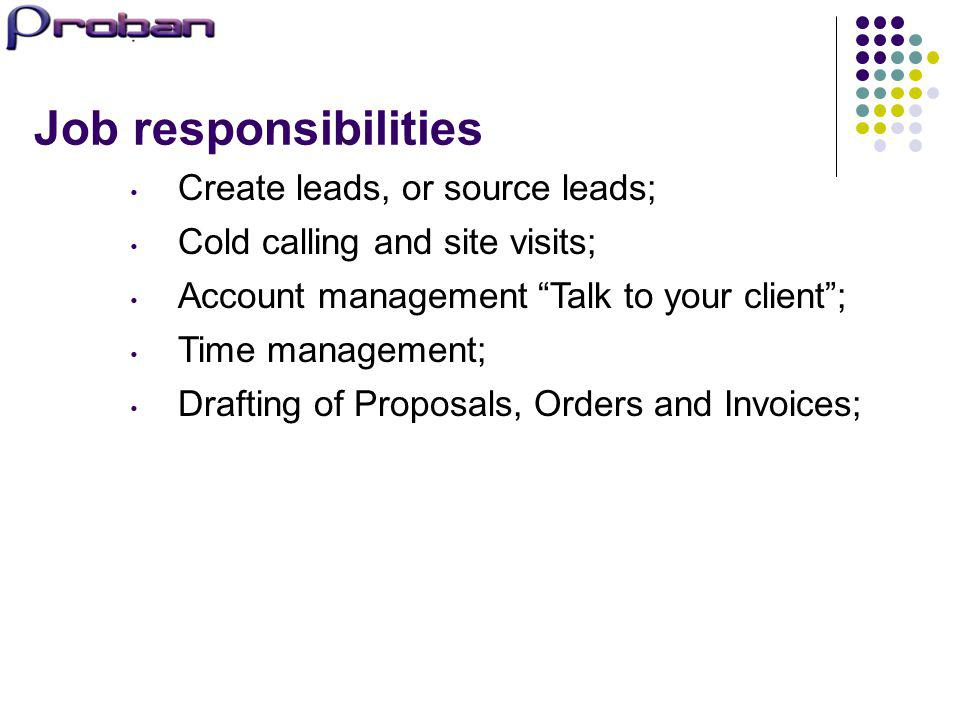 Job responsibilities Create leads, or source leads; Cold calling and site visits; Account management Talk to your client; Time management; Drafting of
