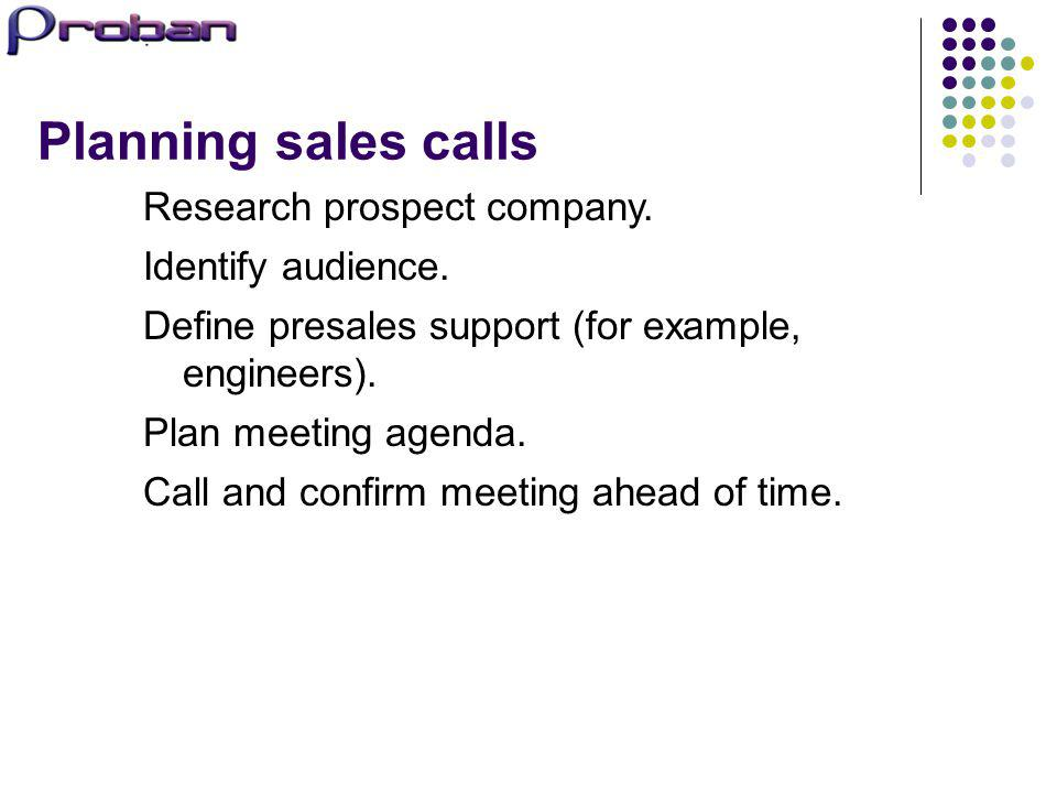 Planning sales calls Research prospect company. Identify audience. Define presales support (for example, engineers). Plan meeting agenda. Call and con