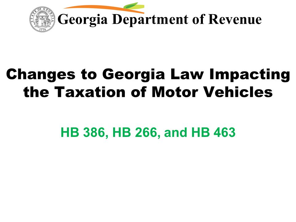 Georgia Department of Revenue Changes to Georgia Law Impacting the Taxation of Motor Vehicles HB 386, HB 266, and HB 463
