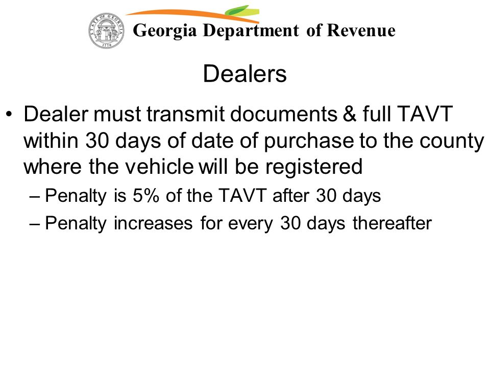 Georgia Department of Revenue Dealers Dealer must transmit documents & full TAVT within 30 days of date of purchase to the county where the vehicle wi
