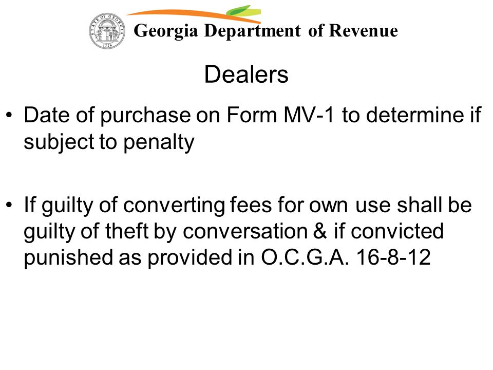 Georgia Department of Revenue Dealers Date of purchase on Form MV-1 to determine if subject to penalty If guilty of converting fees for own use shall