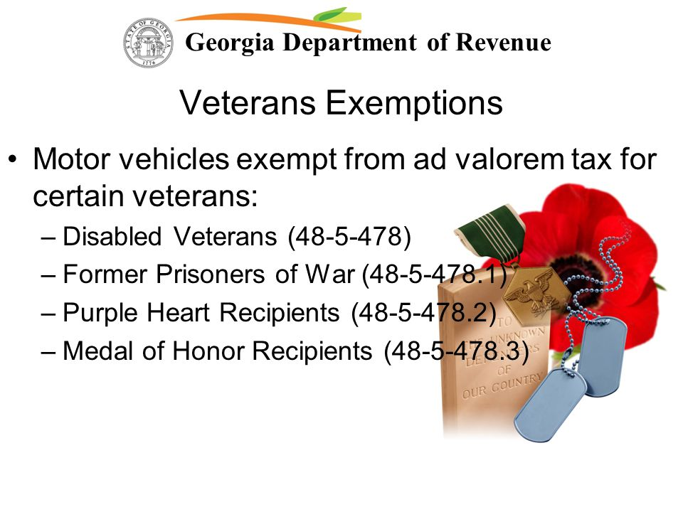 Georgia Department of Revenue Veterans Exemptions Motor vehicles exempt from ad valorem tax for certain veterans: –Disabled Veterans (48-5-478) –Forme