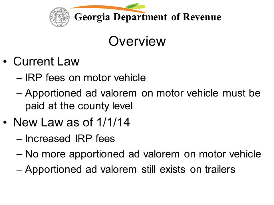 Georgia Department of Revenue Overview Current Law –IRP fees on motor vehicle –Apportioned ad valorem on motor vehicle must be paid at the county leve