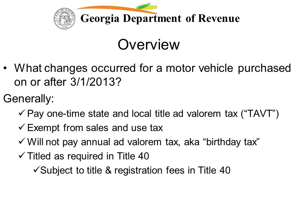 Georgia Department of Revenue Overview What changes occurred for a motor vehicle purchased on or after 3/1/2013? Generally: Pay one-time state and loc