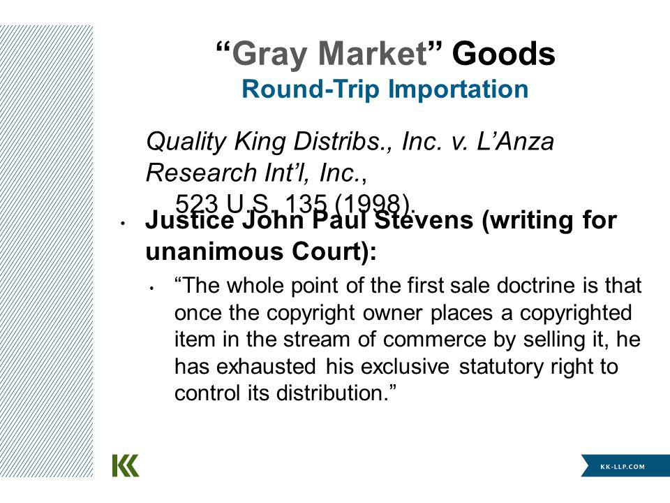 Quality King Distribs., Inc. v. LAnza Research Intl, Inc., 523 U.S. 135 (1998). Gray Market Goods Round-Trip Importation Justice John Paul Stevens (wr