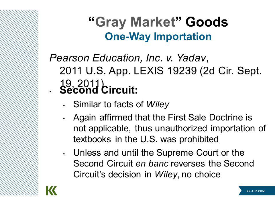 Gray Market Goods One-Way Importation Second Circuit: Similar to facts of Wiley Again affirmed that the First Sale Doctrine is not applicable, thus unauthorized importation of textbooks in the U.S.