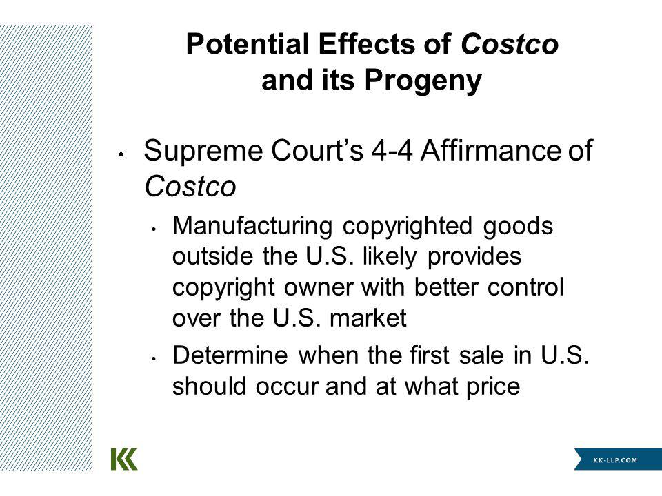 Potential Effects of Costco and its Progeny Supreme Courts 4-4 Affirmance of Costco Manufacturing copyrighted goods outside the U.S. likely provides c