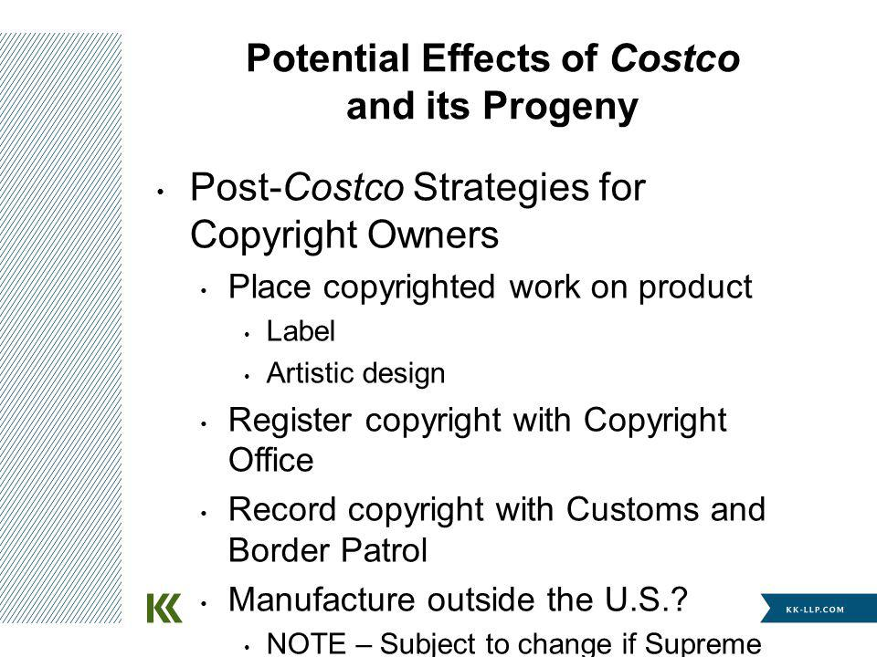 Potential Effects of Costco and its Progeny Post-Costco Strategies for Copyright Owners Place copyrighted work on product Label Artistic design Regist