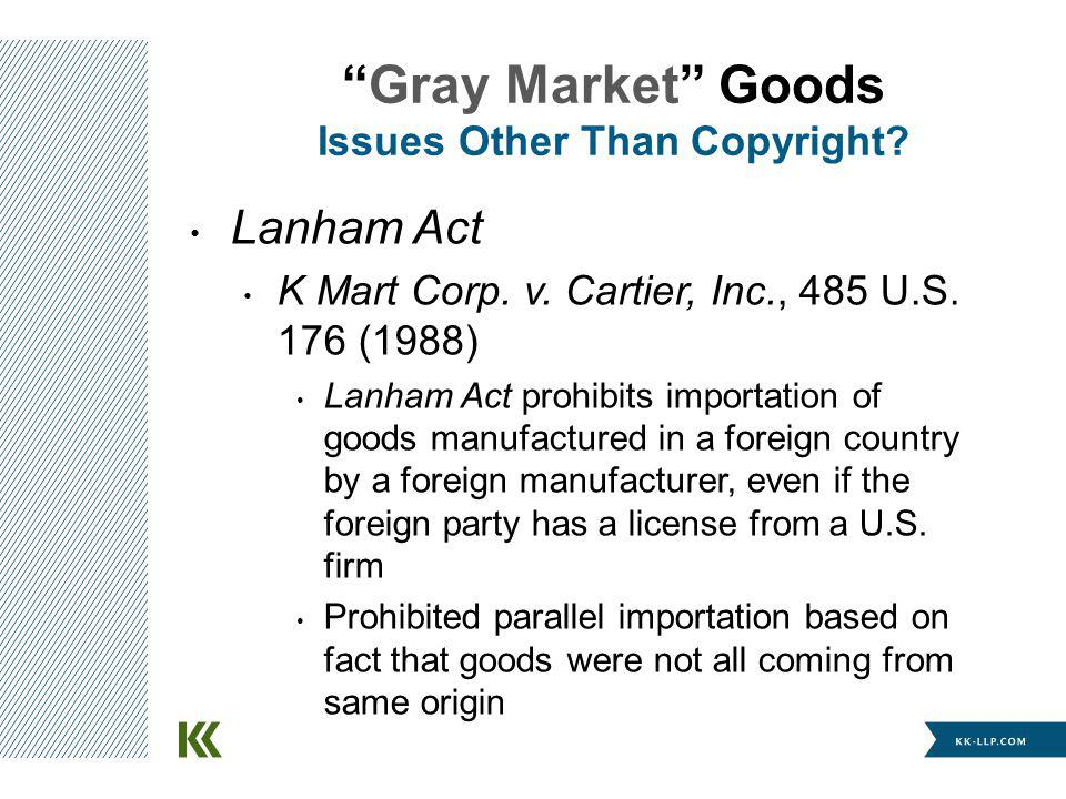 Lanham Act K Mart Corp. v. Cartier, Inc., 485 U.S. 176 (1988) Lanham Act prohibits importation of goods manufactured in a foreign country by a foreign