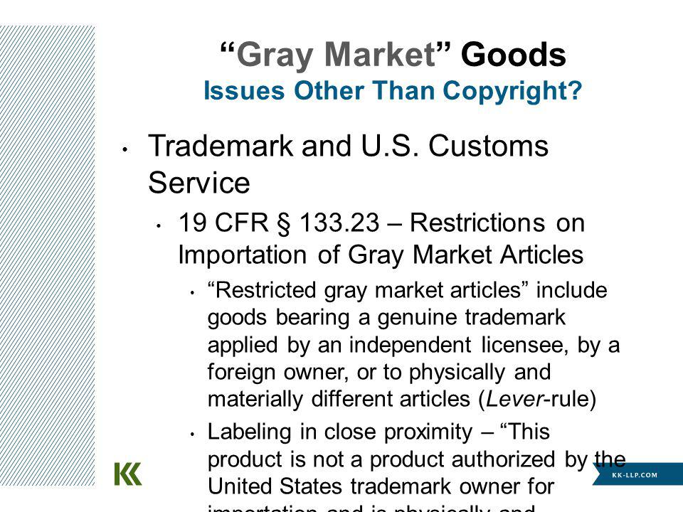Trademark and U.S. Customs Service 19 CFR § 133.23 – Restrictions on Importation of Gray Market Articles Restricted gray market articles include goods