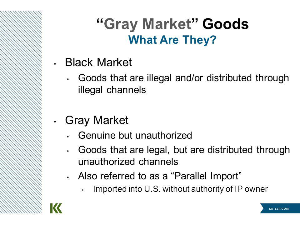 Gray Market Goods What Are They? Black Market Goods that are illegal and/or distributed through illegal channels Gray Market Genuine but unauthorized