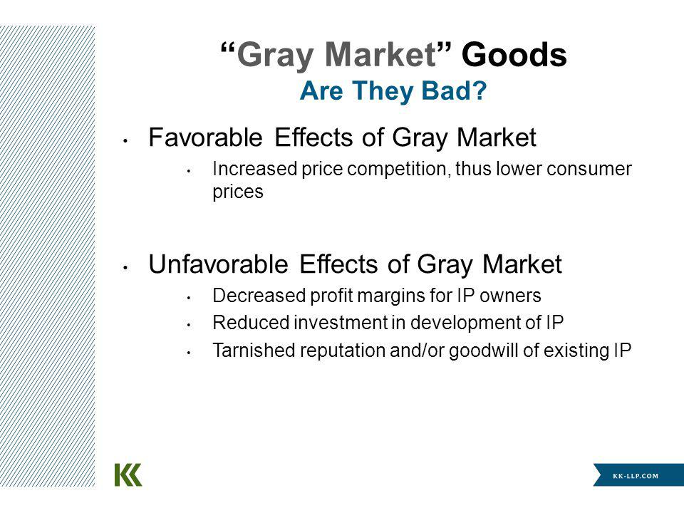 Favorable Effects of Gray Market Increased price competition, thus lower consumer prices Unfavorable Effects of Gray Market Decreased profit margins for IP owners Reduced investment in development of IP Tarnished reputation and/or goodwill of existing IP Gray Market Goods Are They Bad?