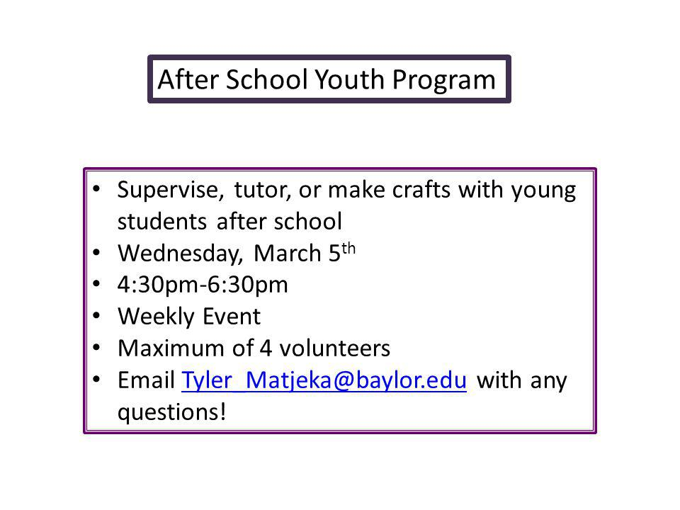 After School Youth Program Supervise, tutor, or make crafts with young students after school Wednesday, March 5 th 4:30pm-6:30pm Weekly Event Maximum of 4 volunteers Email Tyler_Matjeka@baylor.edu with any questions!Tyler_Matjeka@baylor.edu