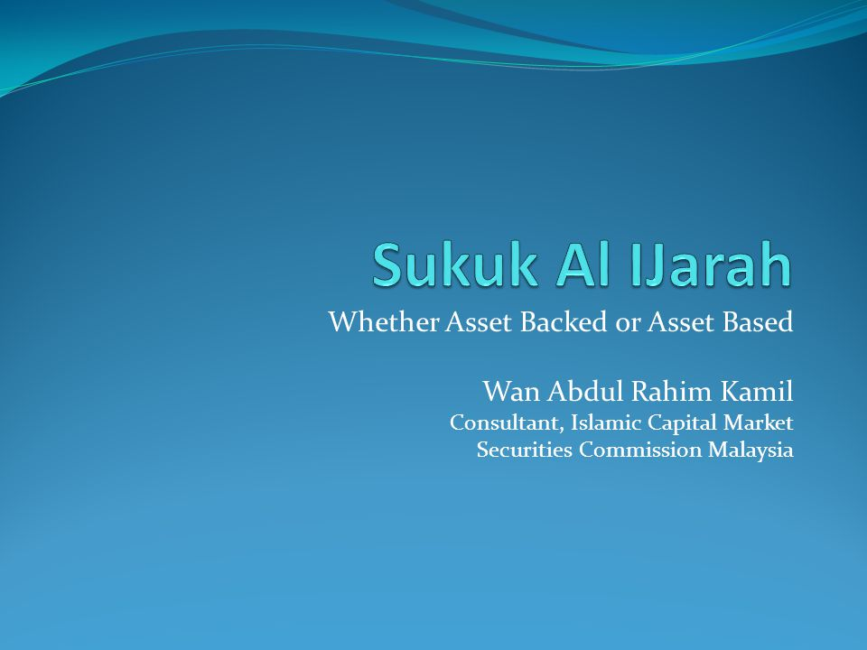Whether Asset Backed or Asset Based Wan Abdul Rahim Kamil Consultant, Islamic Capital Market Securities Commission Malaysia