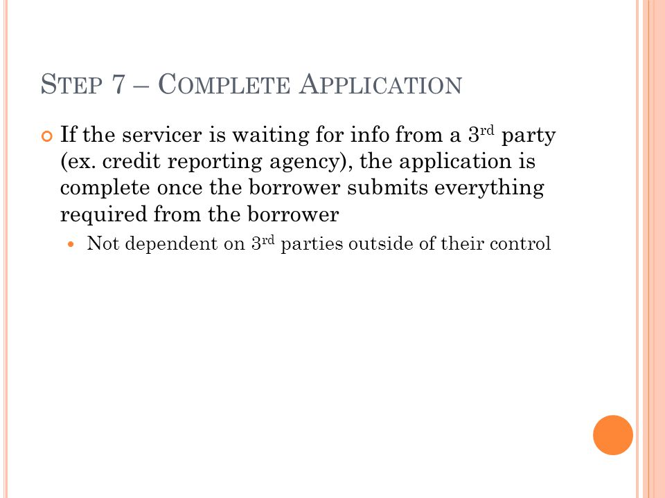 S TEP 7 – C OMPLETE A PPLICATION If the servicer is waiting for info from a 3 rd party (ex. credit reporting agency), the application is complete once