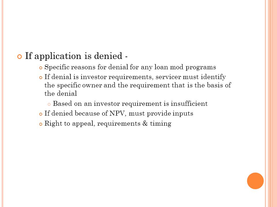 If application is denied - Specific reasons for denial for any loan mod programs If denial is investor requirements, servicer must identify the specif
