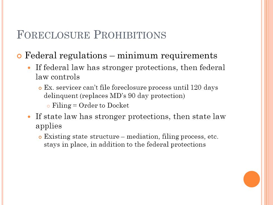 F ORECLOSURE P ROHIBITIONS Federal regulations – minimum requirements If federal law has stronger protections, then federal law controls Ex. servicer