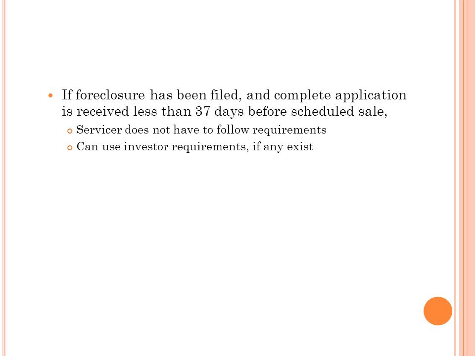 If foreclosure has been filed, and complete application is received less than 37 days before scheduled sale, Servicer does not have to follow requirem