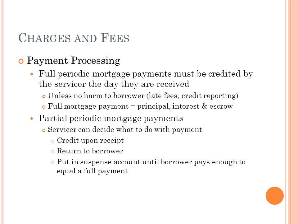 C HARGES AND F EES Payment Processing Full periodic mortgage payments must be credited by the servicer the day they are received Unless no harm to bor