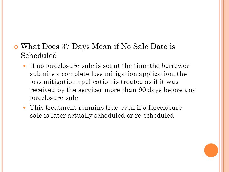What Does 37 Days Mean if No Sale Date is Scheduled If no foreclosure sale is set at the time the borrower submits a complete loss mitigation applicat