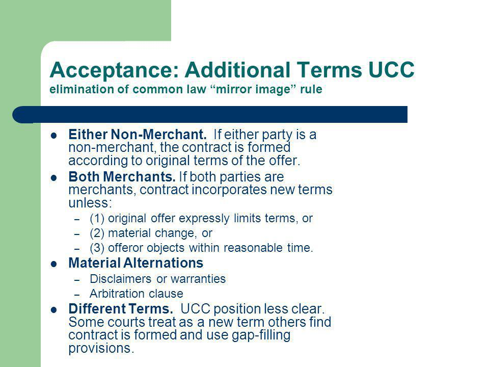 Acceptance: Additional Terms UCC elimination of common law mirror image rule Either Non-Merchant. If either party is a non-merchant, the contract is f