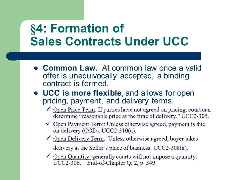 §4: Formation of Sales Contracts Under UCC Common Law. At common law once a valid offer is unequivocally accepted, a binding contract is formed. UCC i