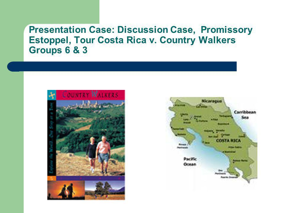 Presentation Case: Discussion Case, Promissory Estoppel, Tour Costa Rica v. Country Walkers Groups 6 & 3