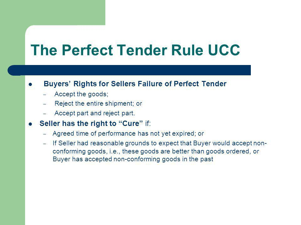 The Perfect Tender Rule UCC Buyers Rights for Sellers Failure of Perfect Tender – Accept the goods; – Reject the entire shipment; or – Accept part and