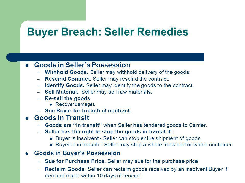 Buyer Breach: Seller Remedies Goods in Sellers Possession – Withhold Goods. Seller may withhold delivery of the goods: – Rescind Contract. Seller may