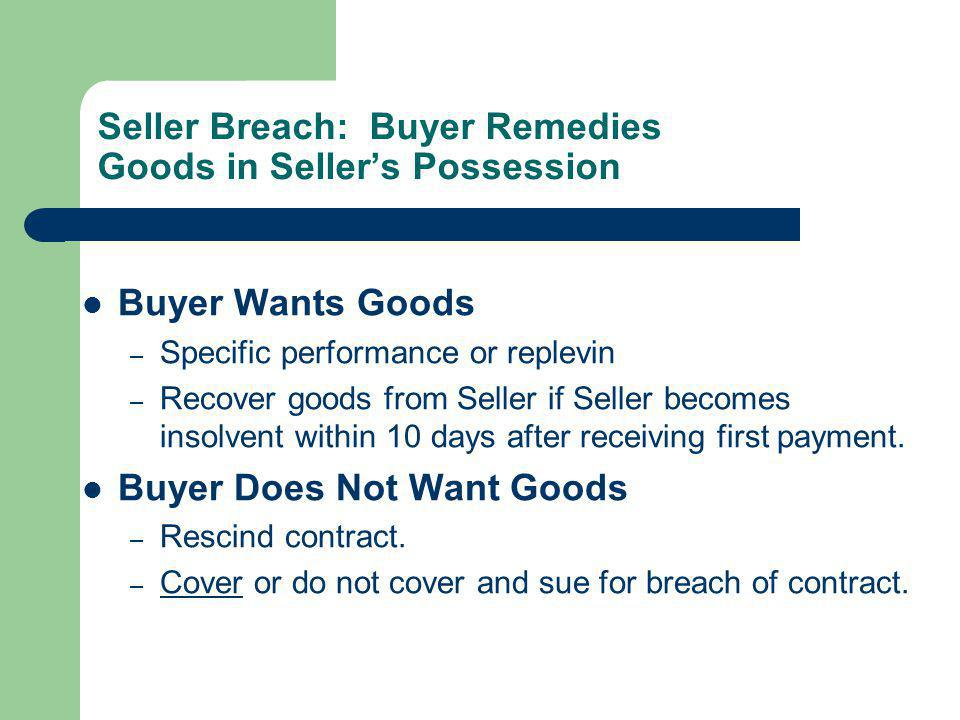 Seller Breach: Buyer Remedies Goods in Sellers Possession Buyer Wants Goods – Specific performance or replevin – Recover goods from Seller if Seller b