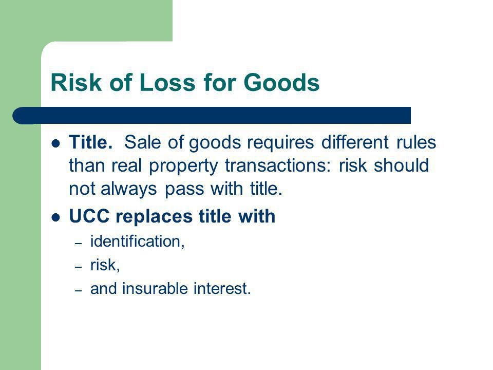 Risk of Loss for Goods Title. Sale of goods requires different rules than real property transactions: risk should not always pass with title. UCC repl